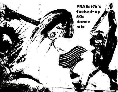 PRAEst76's fucked-up 80s dance mix